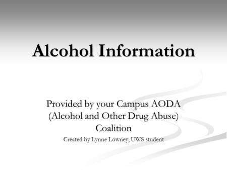 Alcohol Information Provided by your Campus AODA (Alcohol and Other Drug Abuse) Coalition Created by Lynne Lowney, UWS student.