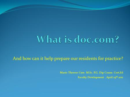 And how can it help prepare our residents for practice? Marie-Therese Cave. M.Sc. P.G. Dip Couns. Cert.Ed Faculty Development. April 19 th 2011.