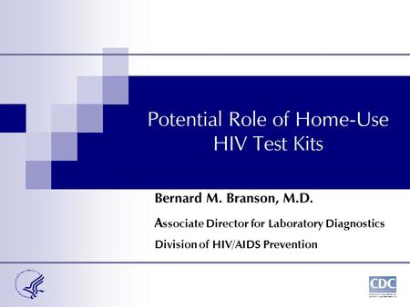 Potential Role of Home-Use HIV Test Kits Bernard M. Branson, M.D. A ssociate Director for Laboratory Diagnostics Division of HIV/AIDS Prevention.