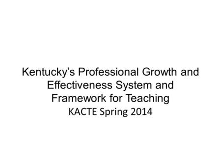 Kentucky's Professional Growth and Effectiveness System and Framework for Teaching KACTE Spring 2014.