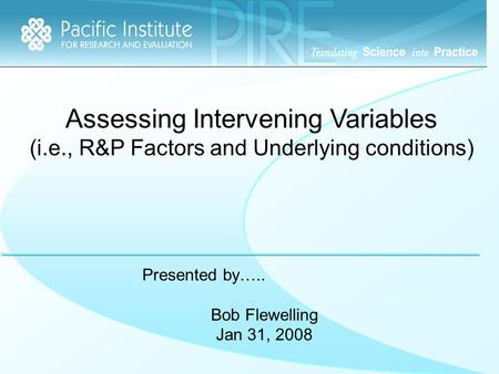 Assessing Intervening Variables (i.e., R&P Factors and Underlying conditions) Presented by….. Bob Flewelling Jan 31, 2008.