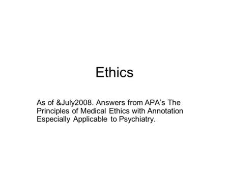 Ethics As of &July2008. Answers from APA's The Principles of Medical Ethics with Annotation Especially Applicable to Psychiatry.
