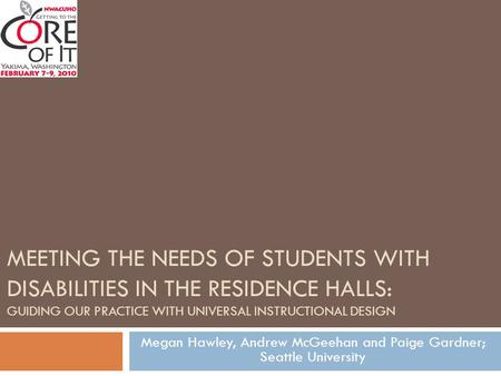 MEETING THE NEEDS OF STUDENTS WITH DISABILITIES IN THE RESIDENCE HALLS: GUIDING OUR PRACTICE WITH UNIVERSAL INSTRUCTIONAL DESIGN Megan Hawley, Andrew McGeehan.