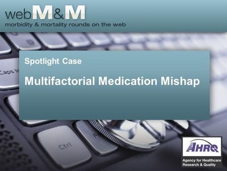 Spotlight Case Multifactorial Medication Mishap. This presentation is based on the February 2014 AHRQ WebM&M Spotlight Case –See the full article at