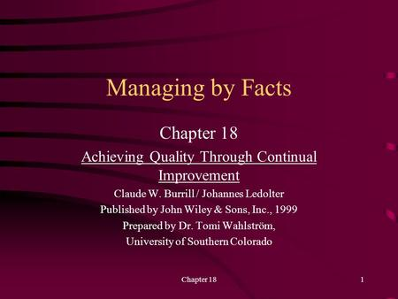 Chapter 181 Managing by Facts Chapter 18 Achieving Quality Through Continual Improvement Claude W. Burrill / Johannes Ledolter Published by John Wiley.