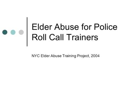 Elder Abuse for Police Roll Call Trainers NYC Elder Abuse Training Project, 2004.