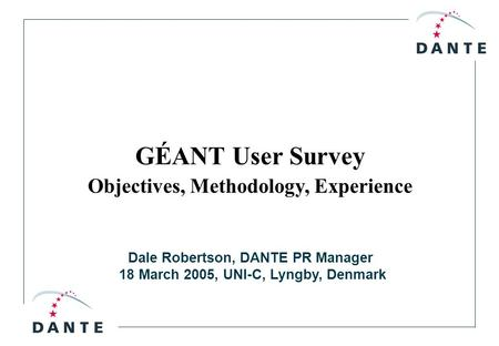 Dale Robertson, DANTE PR Manager 18 March 2005, UNI-C, Lyngby, Denmark GÉANT User Survey Objectives, Methodology, Experience.