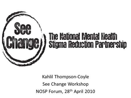 Kahlil Thompson-Coyle See Change Workshop NOSP Forum, 28 th April 2010.
