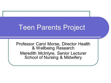 Teen Parents Project Professor Carol Morse, Director Health & Wellbeing Research Meredith McIntyre, Senior Lecturer School of Nursing & Midwifery.
