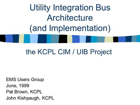 Utility Integration Bus Architecture (and Implementation) the KCPL CIM / UIB Project EMS Users Group June, 1999 Pat Brown, KCPL John Kishpaugh, KCPL.