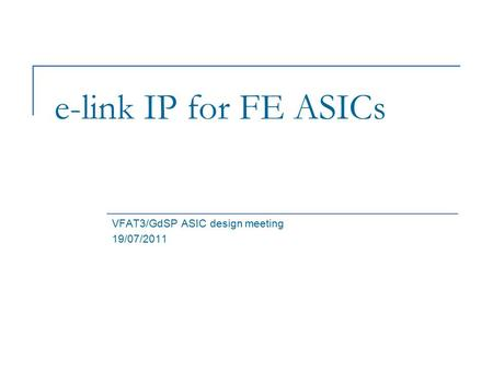 E-link IP for FE ASICs VFAT3/GdSP ASIC design meeting 19/07/2011.