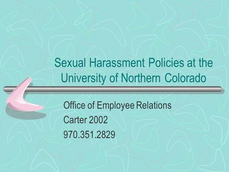Sexual Harassment Policies at the University of Northern Colorado Office of Employee Relations Carter 2002 970.351.2829.