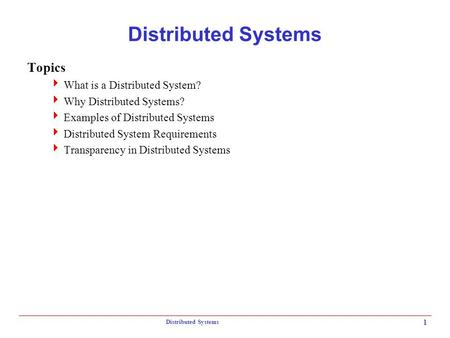 Distributed Systems 1 Topics  What is a Distributed System?  Why Distributed Systems?  Examples of Distributed Systems  Distributed System Requirements.