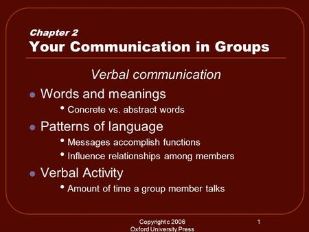 Copyright c 2006 Oxford University Press 1 Chapter 2 Your Communication in Groups Verbal communication Words and meanings Concrete vs. abstract words Patterns.