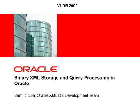 Sam Idicula, Oracle XML DB Development Team Binary XML Storage and Query Processing in Oracle VLDB 2009.