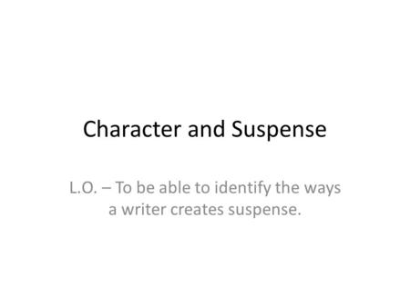 Character and Suspense L.O. – To be able to identify the ways a writer creates suspense.