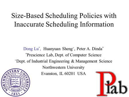 1 Size-Based Scheduling Policies with Inaccurate Scheduling Information Dong Lu *, Huanyuan Sheng +, Peter A. Dinda * * Prescience Lab, Dept. of Computer.