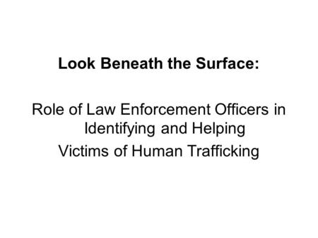 Look Beneath the Surface: Role of Law Enforcement Officers in Identifying and Helping Victims of Human Trafficking.