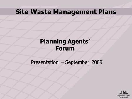 Site Waste Management Plans Presentation – September 2009 Planning Agents' Forum.