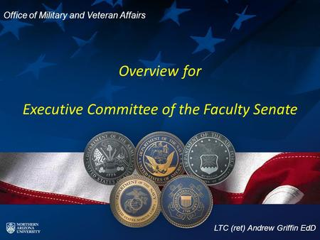 Overview for Executive Committee of the Faculty Senate LTC (ret) Andrew Griffin EdD Office of Military and Veteran Affairs.