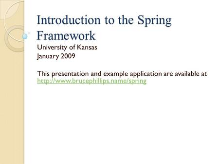 Introduction to the Spring Framework University of Kansas January 2009 This presentation and example application are available at