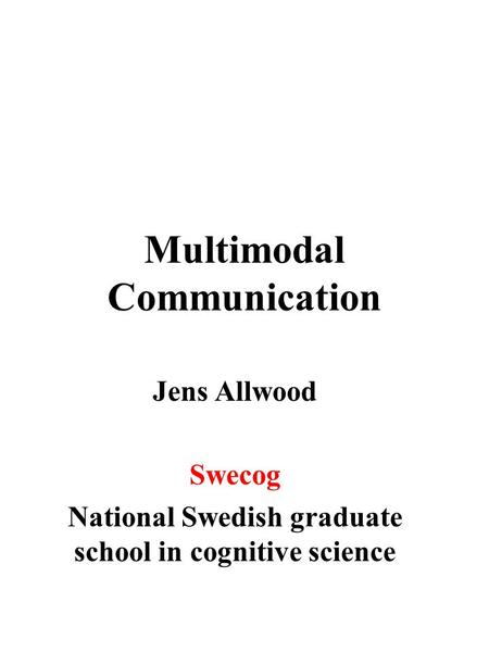 Multimodal Communication Jens Allwood Swecog National Swedish graduate school in cognitive science.