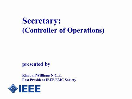 Secretary: (Controller of Operations) presented by Kimball Williams N.C.E. Past President IEEE EMC Society.
