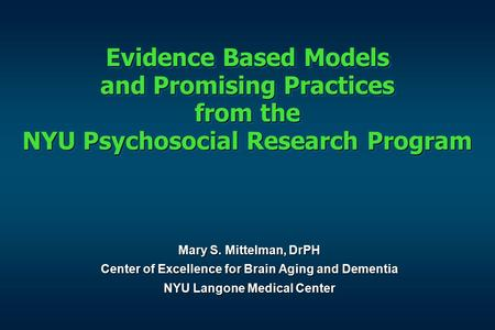 Evidence Based Models and Promising Practices from the NYU Psychosocial Research Program Mary S. Mittelman, DrPH Center of Excellence for Brain Aging and.