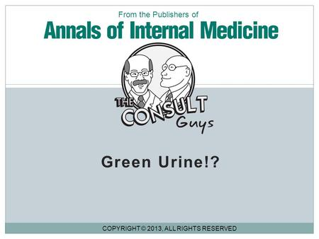 Green Urine!? COPYRIGHT © 2013, ALL RIGHTS RESERVED From the Publishers of.
