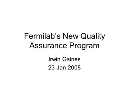 Fermilab's New Quality Assurance Program Irwin Gaines 23-Jan-2008.