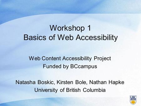 Workshop 1 Basics of Web Accessibility Web Content Accessibility Project Funded by BCcampus Natasha Boskic, Kirsten Bole, Nathan Hapke University of British.
