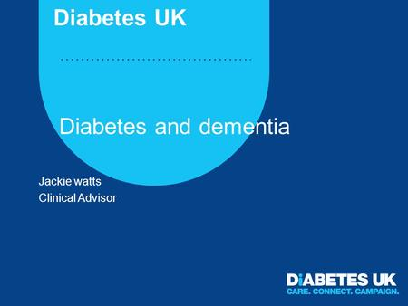 Diabetes and dementia Jackie watts Clinical Advisor Diabetes UK.