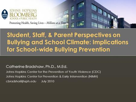 Bullying Prevention Catherine Bradshaw, Ph.D., M.Ed. Johns Hopkins Center for the Prevention of Youth Violence (CDC) Johns Hopkins Center for Prevention.