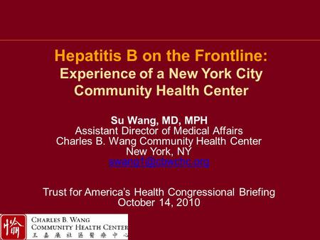 Hepatitis B on the Frontline: Experience of a New York City Community Health Center Su Wang, MD, MPH Assistant Director of Medical Affairs Charles B. Wang.