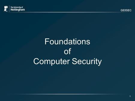 G53SEC 1 Foundations of Computer Security. G53SEC Overview of Today's Lecture: Definitions Fundamental Dilemma Data vs. Information Principles of Computer.