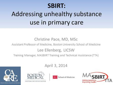 Christine Pace, MD, MSc Assistant Professor of Medicine, Boston University School of Medicine Lee Ellenberg, LICSW Training Manager, MASBIRT Training and.