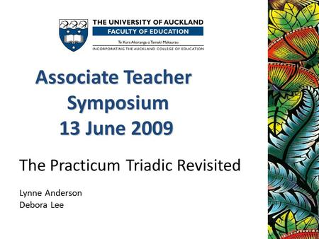 The Practicum Triadic Revisited Lynne Anderson Debora Lee Associate Teacher Symposium 13 June 2009 13 June 2009.