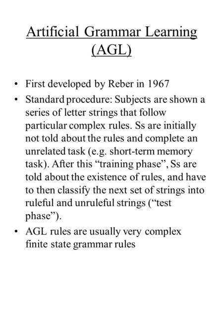 Artificial Grammar Learning (AGL) First developed by Reber in 1967 Standard procedure: Subjects are shown a series of letter strings that follow particular.