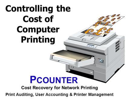 Controlling the Cost of Computer Printing P COUNTER Cost Recovery for Network Printing Print Auditing, User Accounting & Printer Management.