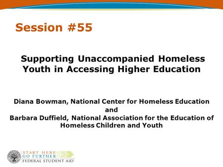 Session #55 Supporting Unaccompanied Homeless Youth in Accessing Higher Education Diana Bowman, National Center for Homeless Education and Barbara Duffield,