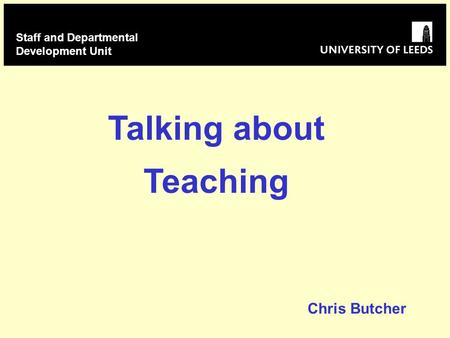 Talking about Teaching Staff and Departmental Development Unit Chris Butcher.