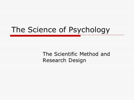 The Science of Psychology The Scientific Method and Research Design.