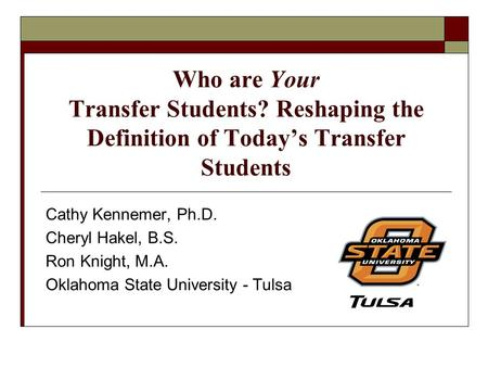 Who are Your Transfer Students? Reshaping the Definition of Today's Transfer Students Cathy Kennemer, Ph.D. Cheryl Hakel, B.S. Ron Knight, M.A. Oklahoma.