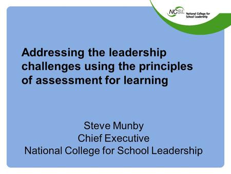 Addressing the leadership challenges using the principles of assessment for learning Steve Munby Chief Executive National College for School Leadership.