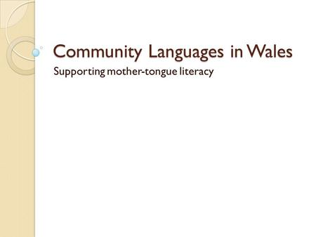 Community Languages in Wales Supporting mother-tongue literacy.