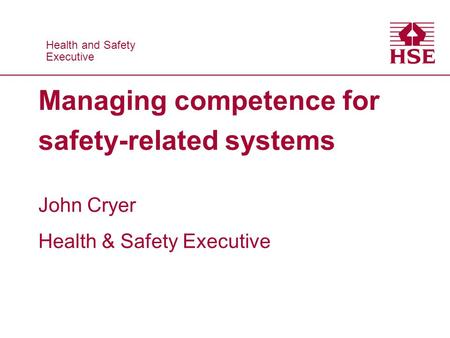 Health and Safety Executive Health and Safety Executive Managing competence for safety-related systems John Cryer Health & Safety Executive.