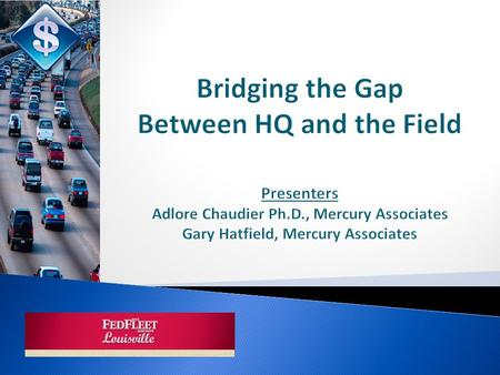 Bridging the Gap Between HQ and the Field Presenters Adlore Chaudier Ph.D., Mercury Associates Gary Hatfield, Mercury Associates.