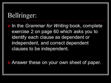 Bellringer: In the Grammar for Writing book, complete exercise 2 on page 60 which asks you to identify each clause as dependent or independent, and correct.