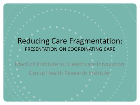 Reducing Care Fragmentation: PRESENTATION ON COORDINATING CARE MacColl Institute for Healthcare Innovation Group Health Research Institute.