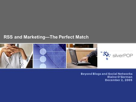 RSS and Marketing—The Perfect Match Beyond Blogs and Social Networks Elaine O'Gorman December 2, 2005.